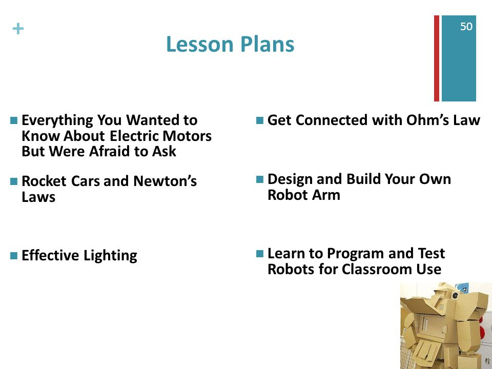 + 50 Lesson Plans Everything You Wanted to Know About Electric Motors But Were Afraid to Ask Rocket Cars and Newton's Laws Effective Lighting Get Connected with Ohm's Law Design and Build Your Own Robot Arm Learn to Program and Test Robots for Classroom Use