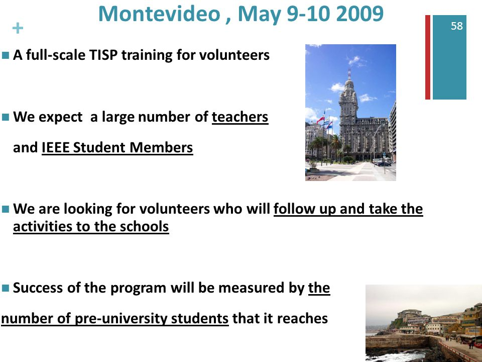 + 58 Montevideo, May 9-10 2009 A full-scale TISP training for volunteers We expect a large number of teachers and IEEE Student Members We are looking for volunteers who will follow up and take the activities to the schools Success of the program will be measured by the number of pre-university students that it reaches