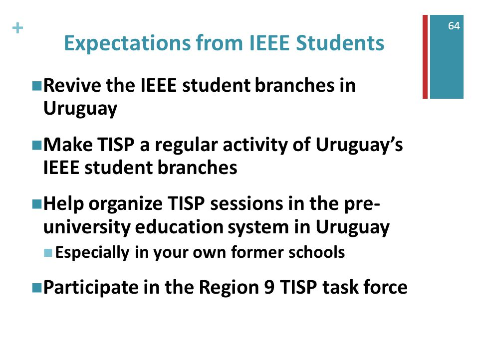 + 64 Expectations from IEEE Students Revive the IEEE student branches in Uruguay Make TISP a regular activity of Uruguay's IEEE student branches Help organize TISP sessions in the pre- university education system in Uruguay Especially in your own former schools Participate in the Region 9 TISP task force