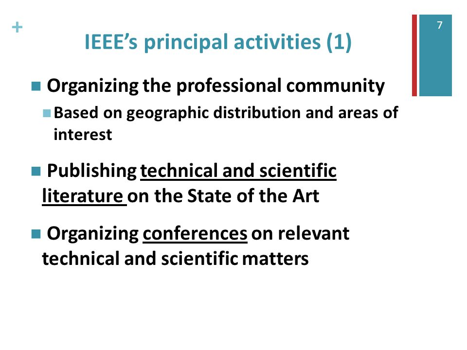 + 7 IEEE's principal activities (1) Organizing the professional community Based on geographic distribution and areas of interest Publishing technical and scientific literature on the State of the Art Organizing conferences on relevant technical and scientific matters