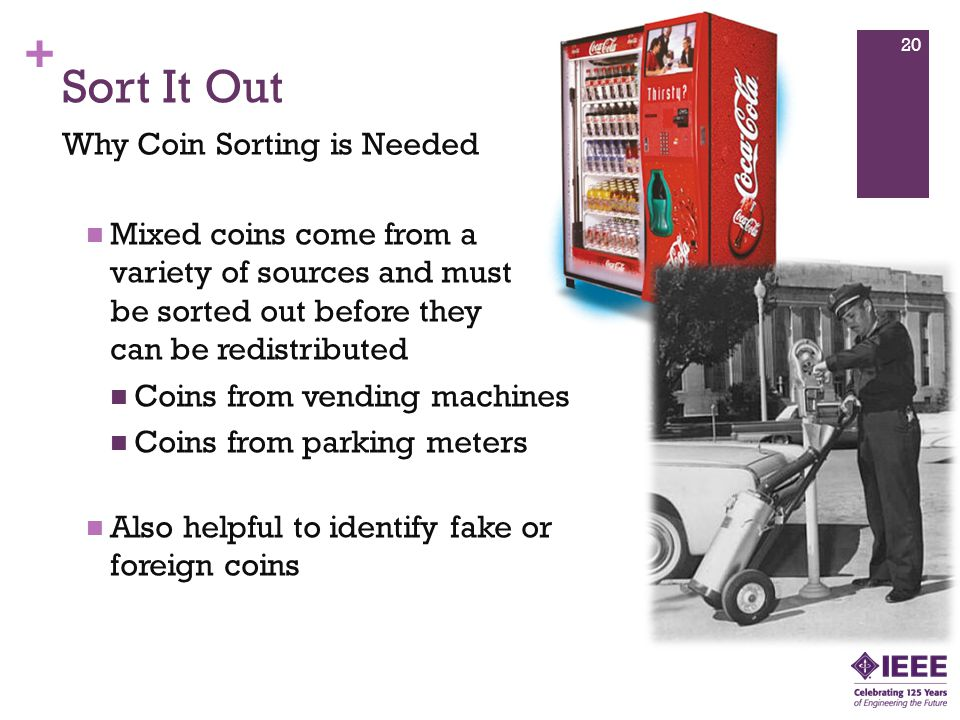 + Mixed coins come from a variety of sources and must be sorted out before they can be redistributed Coins from vending machines Coins from parking meters Also helpful to identify fake or foreign coins Sort It Out Why Coin Sorting is Needed 20