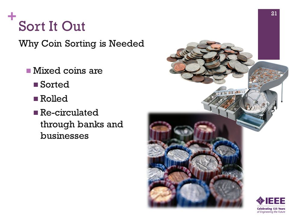 + Mixed coins are Sorted Rolled Re-circulated through banks and businesses Sort It Out Why Coin Sorting is Needed 21