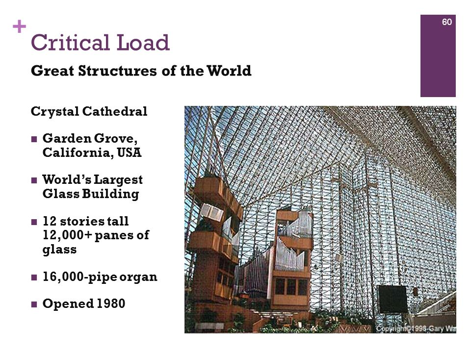+ Crystal Cathedral Garden Grove, California, USA World's Largest Glass Building 12 stories tall 12,000+ panes of glass 16,000-pipe organ Opened 1980 Critical Load Great Structures of the World 60
