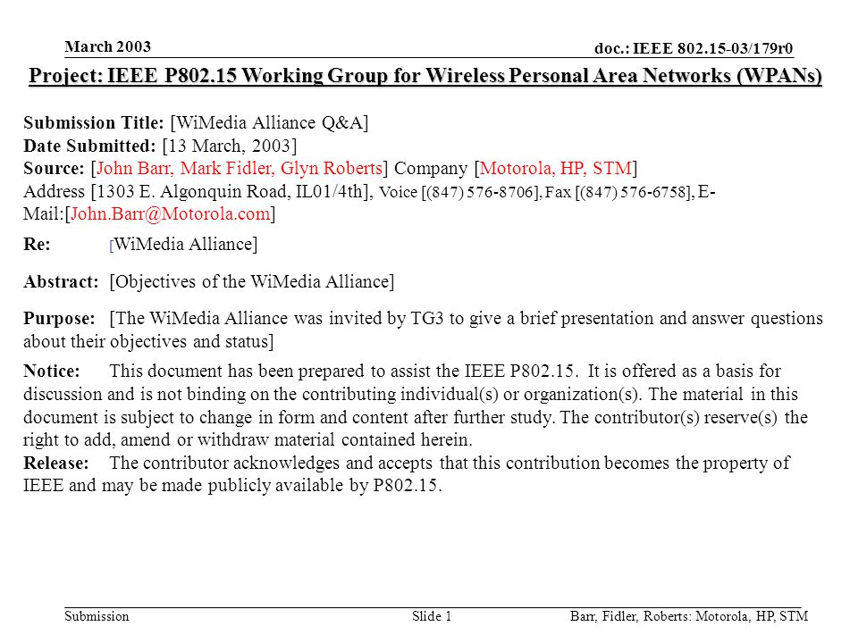 doc.: IEEE 802.15-03/179r0 Submission March 2003 Barr, Fidler, Roberts: Motorola, HP, STMSlide 1 Project: IEEE P802.15 Working Group for Wireless Personal Area Networks (WPANs) Submission Title: [WiMedia Alliance Q&A] Date Submitted: [13 March, 2003] Source: [John Barr, Mark Fidler, Glyn Roberts] Company [Motorola, HP, STM] Address [1303 E.