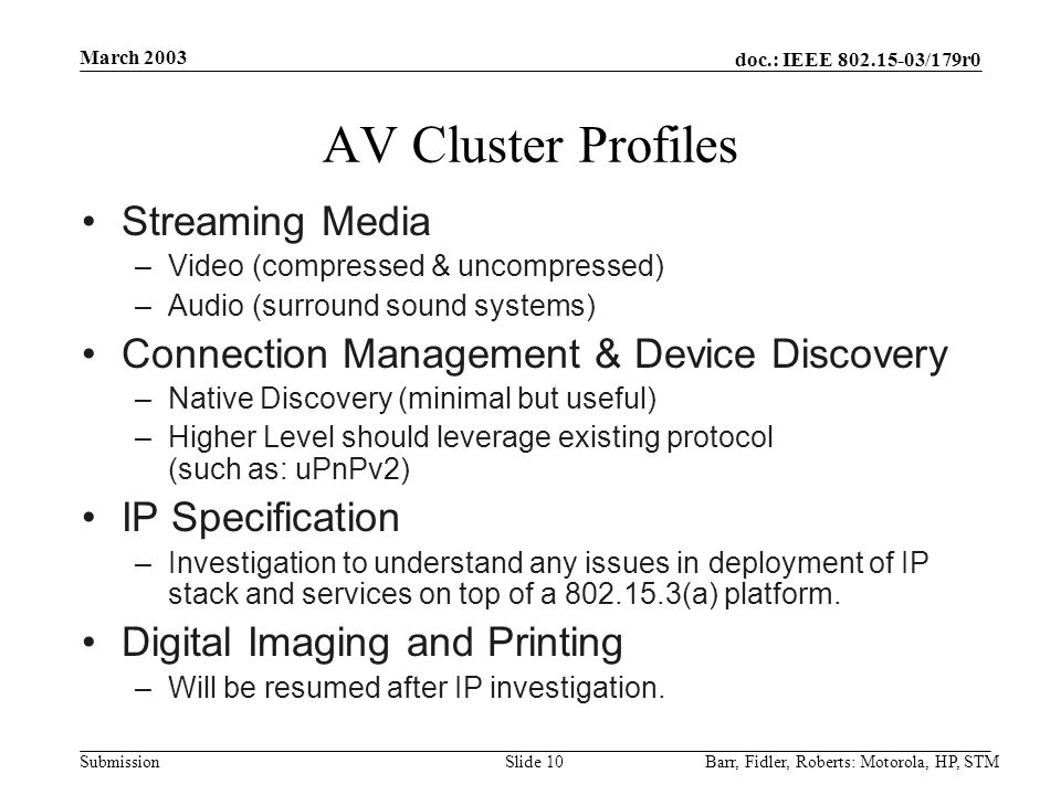 doc.: IEEE 802.15-03/179r0 Submission March 2003 Barr, Fidler, Roberts: Motorola, HP, STMSlide 10 AV Cluster Profiles Streaming Media –Video (compressed & uncompressed) –Audio (surround sound systems) Connection Management & Device Discovery –Native Discovery (minimal but useful) –Higher Level should leverage existing protocol (such as: uPnPv2) IP Specification –Investigation to understand any issues in deployment of IP stack and services on top of a 802.15.3(a) platform.
