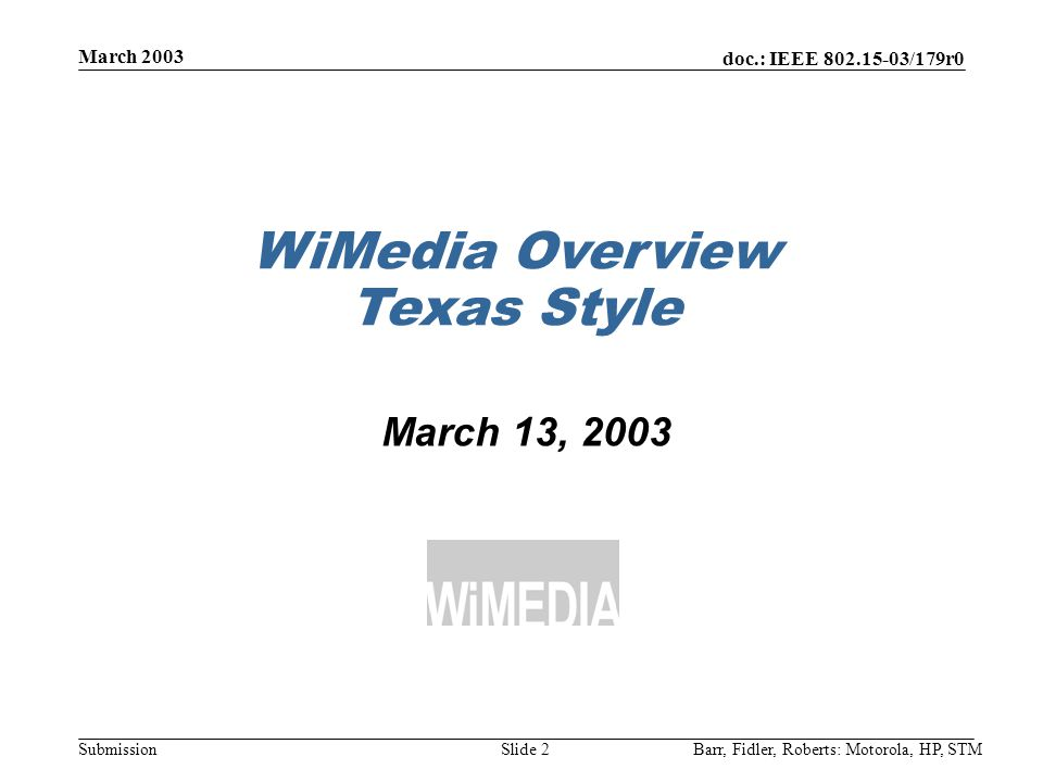 doc.: IEEE 802.15-03/179r0 Submission March 2003 Barr, Fidler, Roberts: Motorola, HP, STMSlide 2 WiMedia Overview Texas Style March 13, 2003