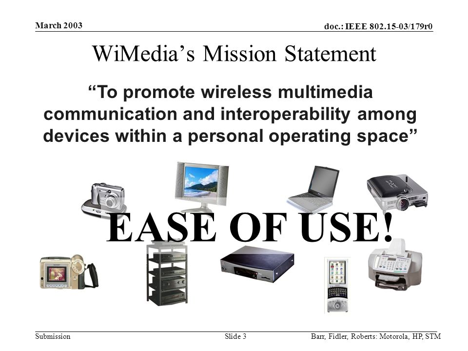 doc.: IEEE 802.15-03/179r0 Submission March 2003 Barr, Fidler, Roberts: Motorola, HP, STMSlide 3 WiMedia's Mission Statement To promote wireless multimedia communication and interoperability among devices within a personal operating space EASE OF USE!
