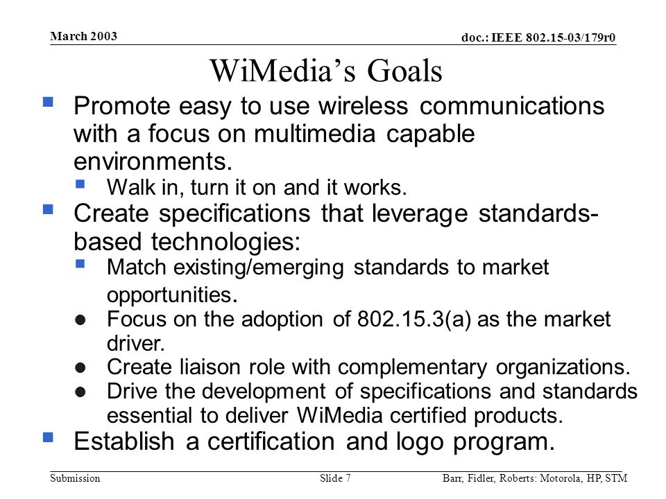 doc.: IEEE 802.15-03/179r0 Submission March 2003 Barr, Fidler, Roberts: Motorola, HP, STMSlide 7 WiMedia's Goals  Promote easy to use wireless communications with a focus on multimedia capable environments.