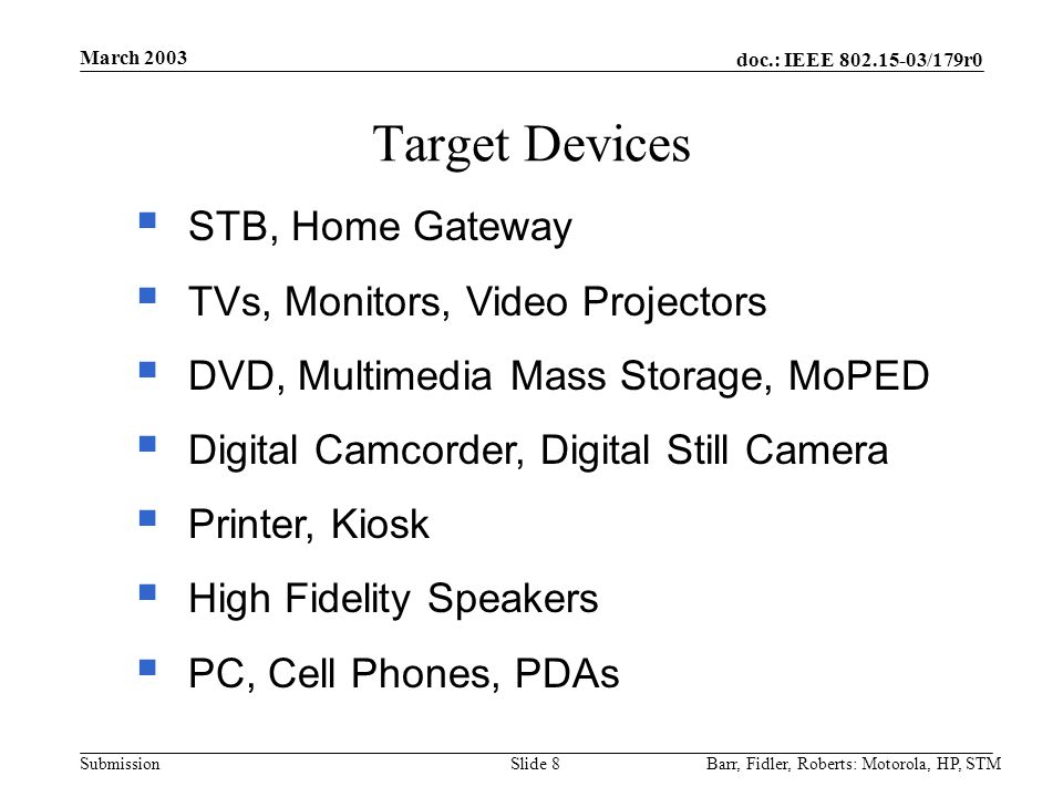 doc.: IEEE 802.15-03/179r0 Submission March 2003 Barr, Fidler, Roberts: Motorola, HP, STMSlide 8 Target Devices  STB, Home Gateway  TVs, Monitors, Video Projectors  DVD, Multimedia Mass Storage, MoPED  Digital Camcorder, Digital Still Camera  Printer, Kiosk  High Fidelity Speakers  PC, Cell Phones, PDAs