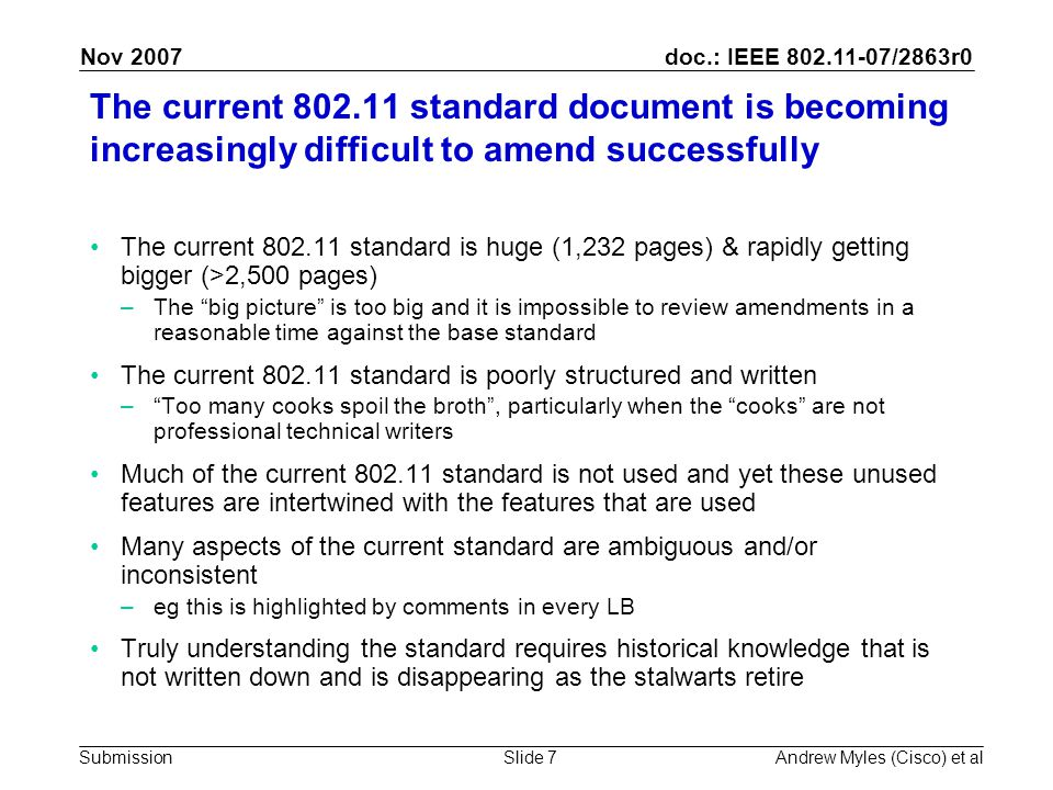 doc.: IEEE 802.11-07/2863r0 Submission Nov 2007 Andrew Myles (Cisco) et alSlide 8 The current 802.11 standard is huge (1,232 pages) and rapidly getting bigger (>2,500 pages) Base standard plus actual or likely amendments