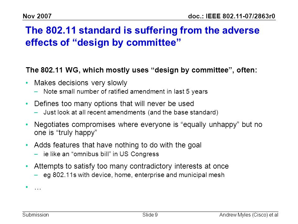 doc.: IEEE 802.11-07/2863r0 Submission Nov 2007 Andrew Myles (Cisco) et alSlide 9 The 802.11 standard is suffering from the adverse effects of design by committee The 802.11 WG, which mostly uses design by committee , often: Makes decisions very slowly –Note small number of ratified amendment in last 5 years Defines too many options that will never be used –Just look at all recent amendments (and the base standard) Negotiates compromises where everyone is equally unhappy but no one is truly happy Adds features that have nothing to do with the goal –ie like an omnibus bill in US Congress Attempts to satisfy too many contradictory interests at once –eg 802.11s with device, home, enterprise and municipal mesh …