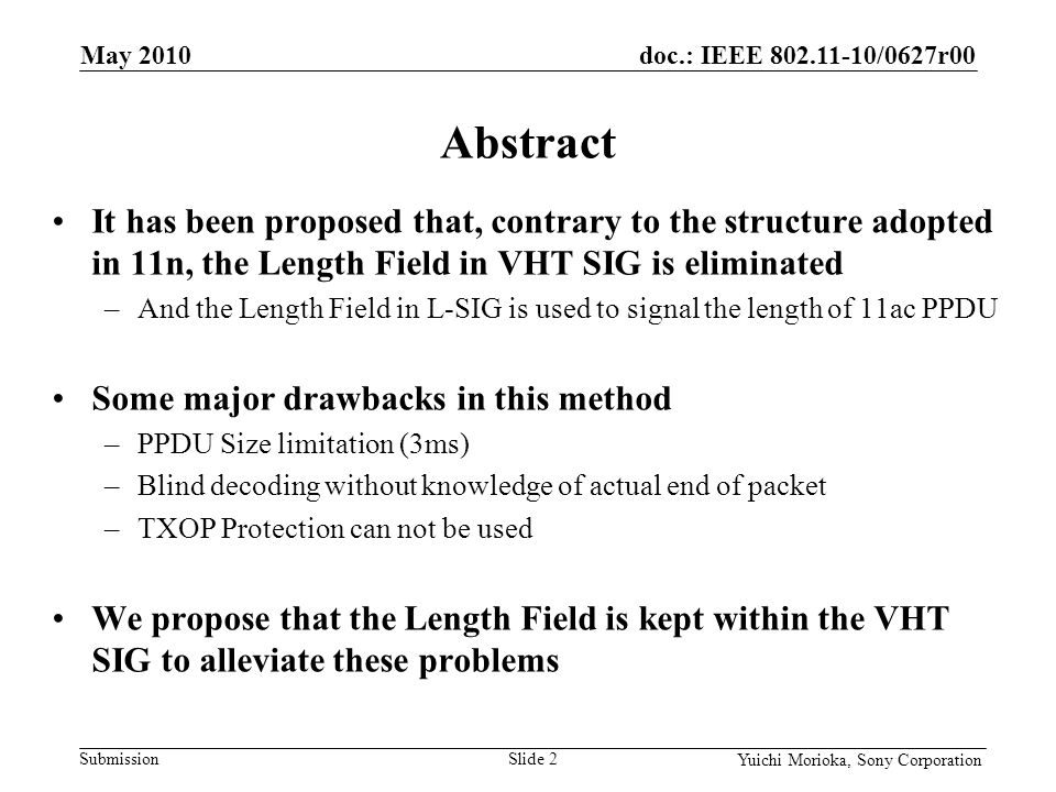 doc.: IEEE 802.11-10/0627r00 Submission Yuichi Morioka, Sony Corporation It has been proposed that, contrary to the structure adopted in 11n, the Length Field in VHT SIG is eliminated –And the Length Field in L-SIG is used to signal the length of 11ac PPDU Some major drawbacks in this method –PPDU Size limitation (3ms) –Blind decoding without knowledge of actual end of packet –TXOP Protection can not be used We propose that the Length Field is kept within the VHT SIG to alleviate these problems Abstract May 2010 Slide 2