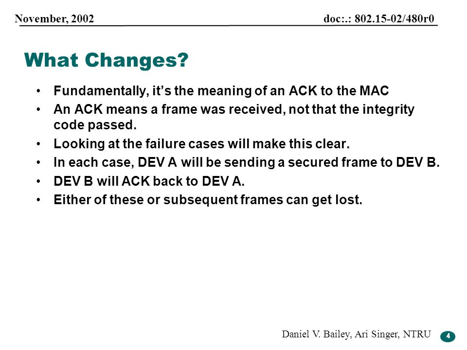 4 November, 2002 doc:.: 802.15-02/480r0 Daniel V. Bailey, Ari Singer, NTRU 4 Fundamentally, it's the meaning of an ACK to the MAC An ACK means a frame