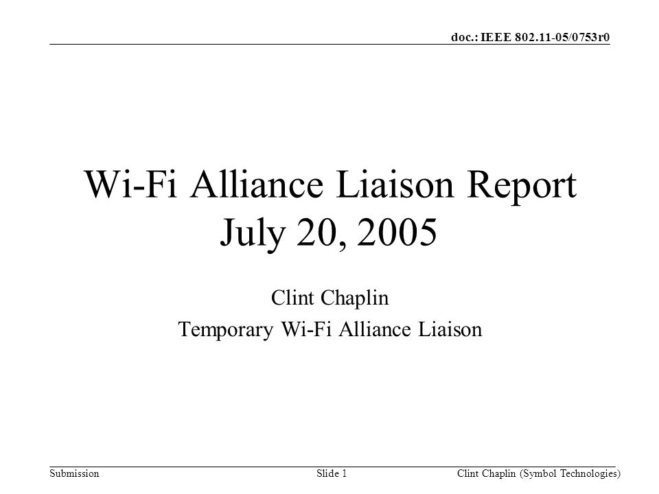 doc.: IEEE 802.11-05/0753r0 SubmissionClint Chaplin (Symbol Technologies)Slide 2 Wi-Fi Alliance Active Task Groups Marketing –Co-Existence –Consumer Electronics –Ease of Use/Simple Config –Public and Managed Access –QoS –Voice Over Wi-Fi –Wi-Fi/Cellular Convergence Technical –QoS Certification –Security Certification (in hibernation) –ASD (Application Specific Device) Certification –Public and Managed Access –Wi-Fi/Cellular Convergence Spectrum/Regulatory