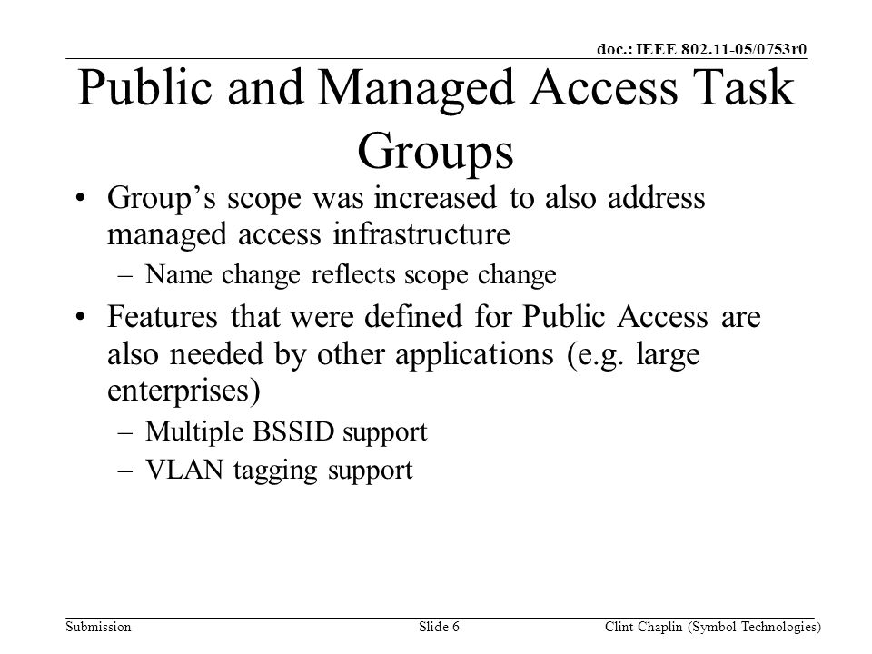doc.: IEEE 802.11-05/0753r0 SubmissionClint Chaplin (Symbol Technologies)Slide 6 Public and Managed Access Task Groups Group's scope was increased to also address managed access infrastructure –Name change reflects scope change Features that were defined for Public Access are also needed by other applications (e.g.