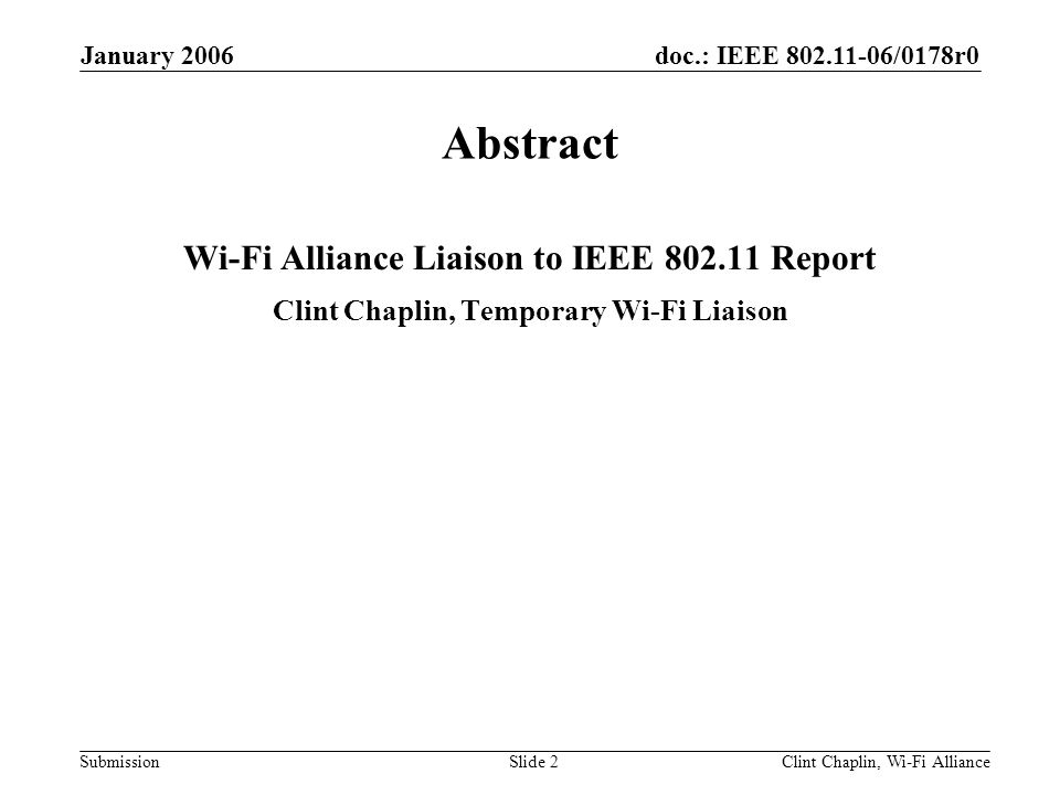 doc.: IEEE 802.11-06/0178r0 Submission January 2006 Clint Chaplin, Wi-Fi AllianceSlide 3 Wi-Fi Alliance Active Task Groups Marketing –Co-Existence –Consumer Electronics (becoming an advisory group that meets on an as- needed basis) –Ease of Use/Simple Config –Public and Managed Access –QoS –Voice Over Wi-Fi –Wi-Fi/Cellular Convergence –TGn Technical –QoS Certification –Security Certification (in hibernation) –ASD (Application Specific Device) Certification –Public and Managed Access –Voice Over Wi-Fi –Wi-Fi/Cellular Convergence –TGn Spectrum/Regulatory