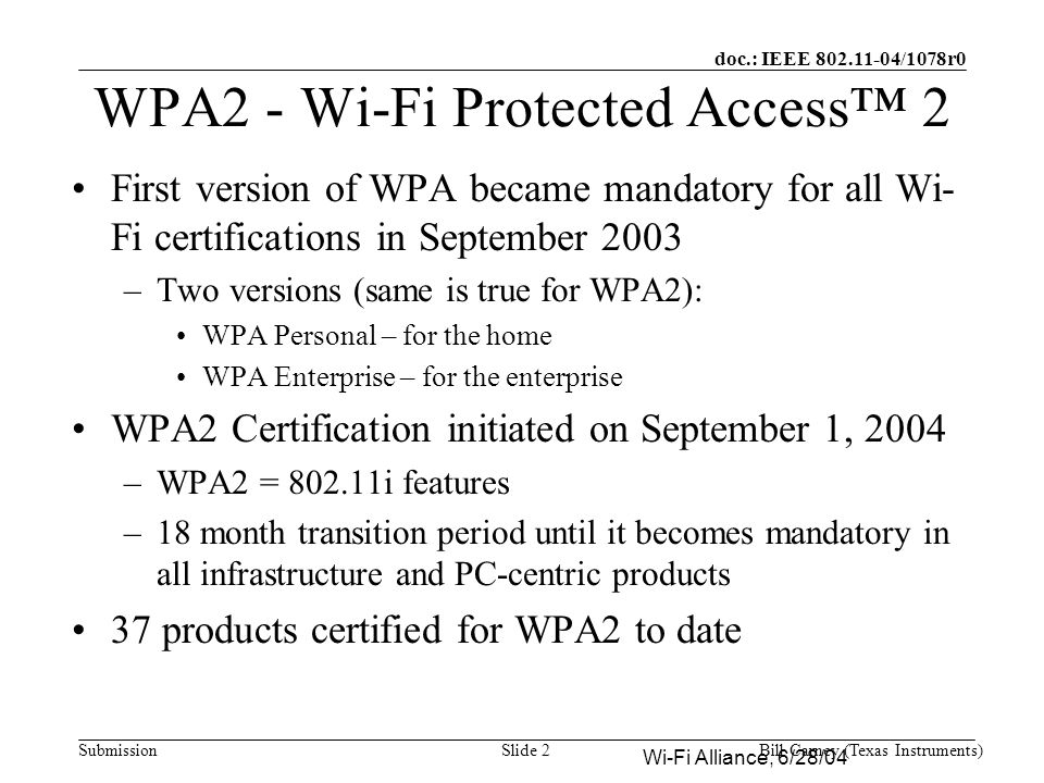 doc.: IEEE /1078r0 SubmissionBill Carney (Texas Instruments)Slide 2 WPA2 - Wi-Fi Protected Access™ 2 First version of WPA became mandatory for all Wi- Fi certifications in September 2003 –Two versions (same is true for WPA2): WPA Personal – for the home WPA Enterprise – for the enterprise WPA2 Certification initiated on September 1, 2004 –WPA2 = i features –18 month transition period until it becomes mandatory in all infrastructure and PC-centric products 37 products certified for WPA2 to date Wi-Fi Alliance, 6/28/04