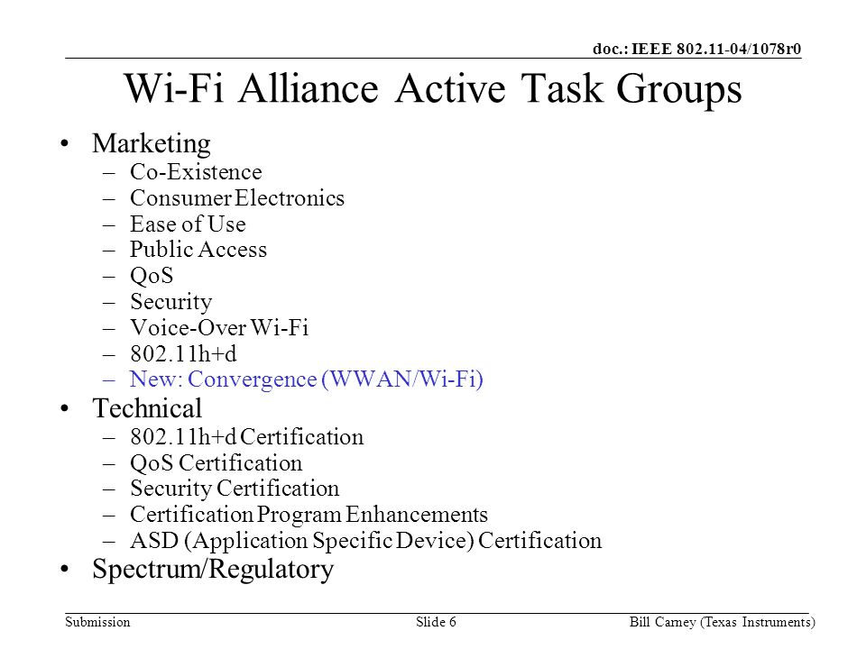 doc.: IEEE /1078r0 SubmissionBill Carney (Texas Instruments)Slide 6 Wi-Fi Alliance Active Task Groups Marketing –Co-Existence –Consumer Electronics –Ease of Use –Public Access –QoS –Security –Voice-Over Wi-Fi –802.11h+d –New: Convergence (WWAN/Wi-Fi) Technical –802.11h+d Certification –QoS Certification –Security Certification –Certification Program Enhancements –ASD (Application Specific Device) Certification Spectrum/Regulatory