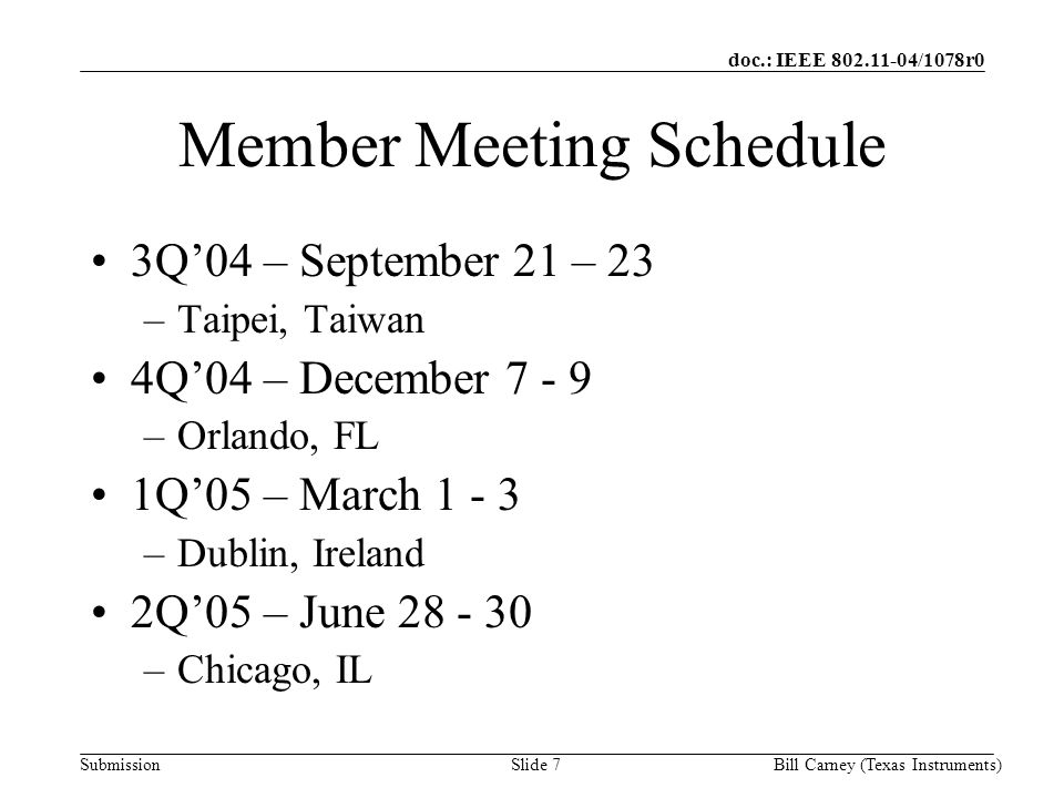 doc.: IEEE /1078r0 SubmissionBill Carney (Texas Instruments)Slide 7 Member Meeting Schedule 3Q'04 – September 21 – 23 –Taipei, Taiwan 4Q'04 – December –Orlando, FL 1Q'05 – March –Dublin, Ireland 2Q'05 – June –Chicago, IL