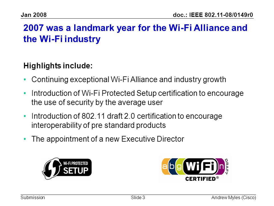 doc.: IEEE /0149r0 Submission Jan 2008 Andrew Myles (Cisco)Slide was a landmark year for the Wi-Fi Alliance and the Wi-Fi industry Highlights include: Continuing exceptional Wi-Fi Alliance and industry growth Introduction of Wi-Fi Protected Setup certification to encourage the use of security by the average user Introduction of draft 2.0 certification to encourage interoperability of pre standard products The appointment of a new Executive Director