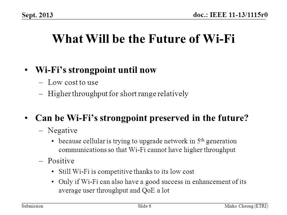 doc.: IEEE 11-13/1115r0 Submission What Will be the Future of Wi-Fi Wi-Fi's strongpoint until now –Low cost to use –Higher throughput for short range relatively Can be Wi-Fi's strongpoint preserved in the future.