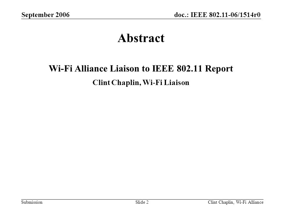 doc.: IEEE 802.11-06/1514r0 Submission September 2006 Clint Chaplin, Wi-Fi AllianceSlide 2 Abstract Wi-Fi Alliance Liaison to IEEE 802.11 Report Clint