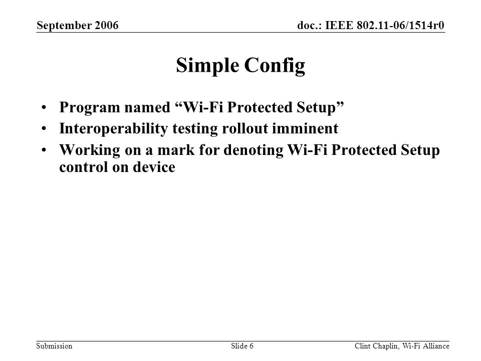 doc.: IEEE 802.11-06/1514r0 Submission September 2006 Clint Chaplin, Wi-Fi AllianceSlide 6 Simple Config Program named Wi-Fi Protected Setup Interoperability testing rollout imminent Working on a mark for denoting Wi-Fi Protected Setup control on device