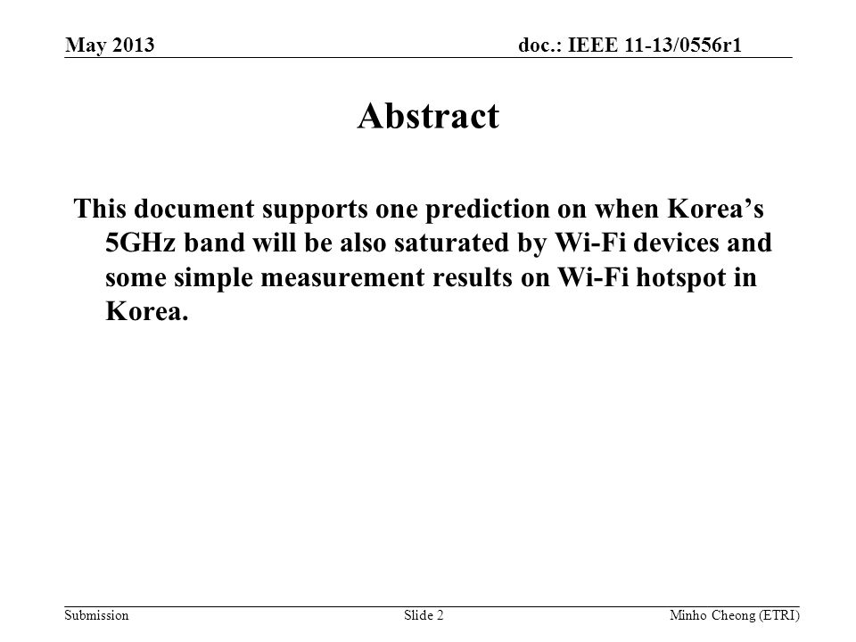doc.: IEEE 11-13/0556r1 SubmissionSlide 2 Abstract This document supports one prediction on when Korea's 5GHz band will be also saturated by Wi-Fi devices and some simple measurement results on Wi-Fi hotspot in Korea.