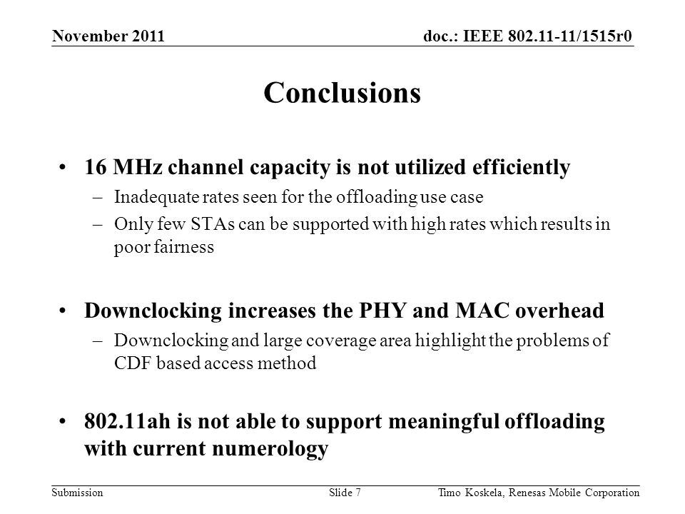 doc.: IEEE 802.11-11/1515r0 Submission Conclusions 16 MHz channel capacity is not utilized efficiently –Inadequate rates seen for the offloading use case –Only few STAs can be supported with high rates which results in poor fairness Downclocking increases the PHY and MAC overhead –Downclocking and large coverage area highlight the problems of CDF based access method 802.11ah is not able to support meaningful offloading with current numerology November 2011 Slide 7Timo Koskela, Renesas Mobile Corporation