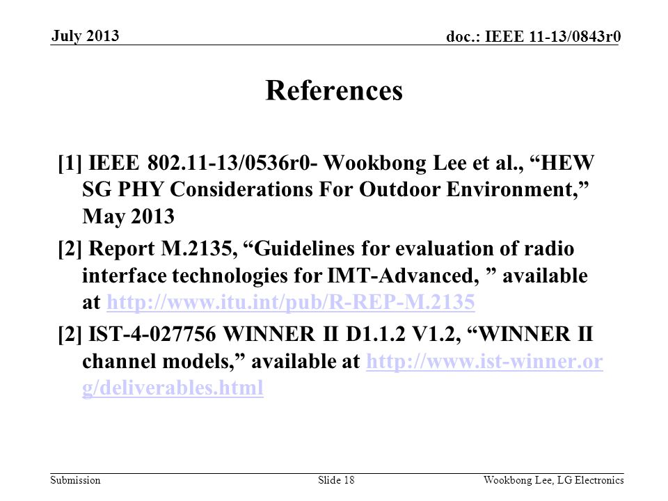 Submission doc.: IEEE 11-13/0843r0 July 2013 Wookbong Lee, LG ElectronicsSlide 18 References [1] IEEE 802.11-13/0536r0- Wookbong Lee et al., HEW SG PHY Considerations For Outdoor Environment, May 2013 [2] Report M.2135, Guidelines for evaluation of radio interface technologies for IMT-Advanced, available at http://www.itu.int/pub/R-REP-M.2135http://www.itu.int/pub/R-REP-M.2135 [2] IST-4-027756 WINNER II D1.1.2 V1.2, WINNER II channel models, available at http://www.ist-winner.or g/deliverables.htmlhttp://www.ist-winner.or g/deliverables.html