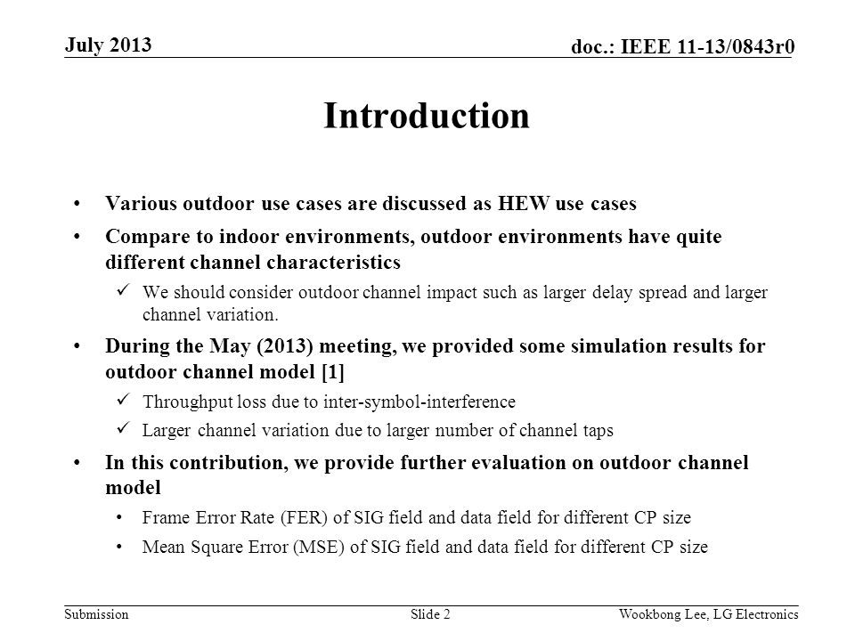 Submission doc.: IEEE 11-13/0843r0 Introduction Various outdoor use cases are discussed as HEW use cases Compare to indoor environments, outdoor environments have quite different channel characteristics We should consider outdoor channel impact such as larger delay spread and larger channel variation.