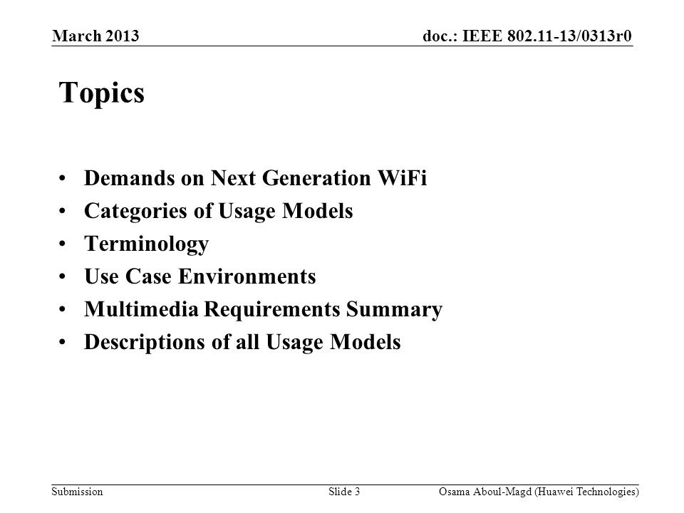 doc.: IEEE 802.11-13/0313r0 Submission March 2013 Osama Aboul-Magd (Huawei Technologies)Slide 3 Topics Demands on Next Generation WiFi Categories of Usage Models Terminology Use Case Environments Multimedia Requirements Summary Descriptions of all Usage Models