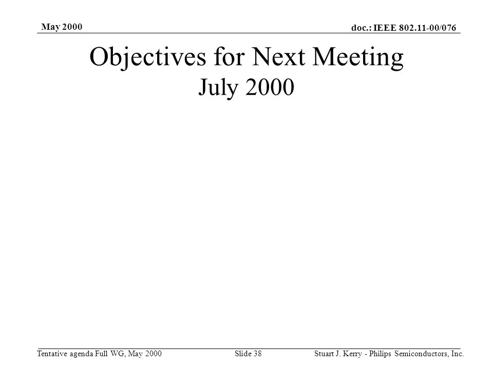 doc.: IEEE 802.11-00/076 Tentative agenda Full WG, May 2000 May 2000 Stuart J. Kerry - Philips Semiconductors, Inc.Slide 38 Objectives for Next Meetin