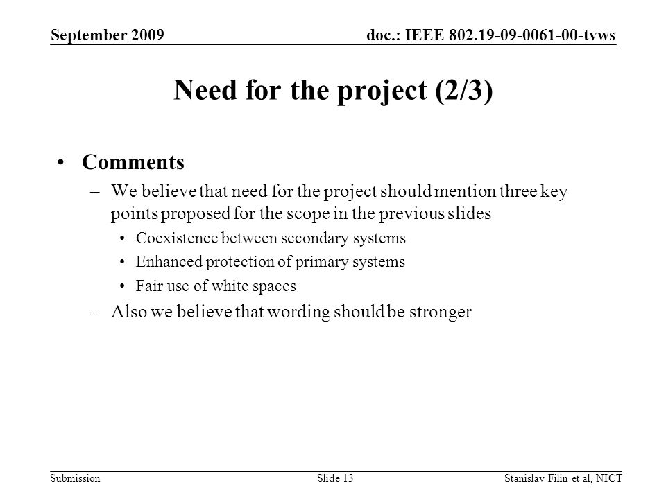 doc.: IEEE tvws Submission September 2009 Stanislav Filin et al, NICTSlide 13 Need for the project (2/3) Comments –We believe that need for the project should mention three key points proposed for the scope in the previous slides Coexistence between secondary systems Enhanced protection of primary systems Fair use of white spaces –Also we believe that wording should be stronger