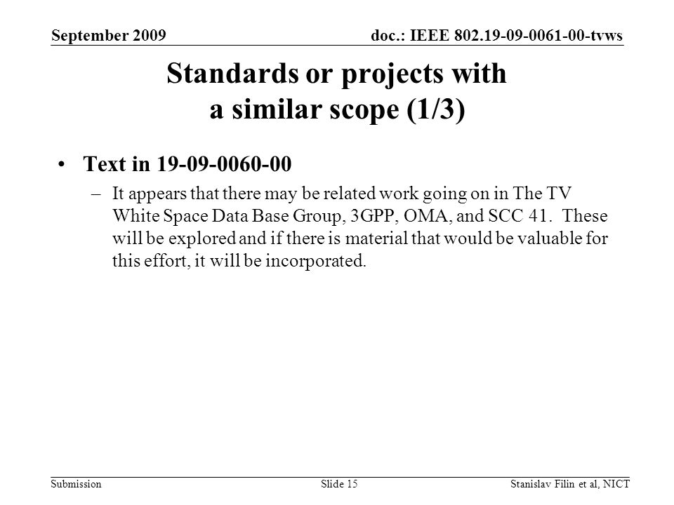 doc.: IEEE 802.19-09-0061-00-tvws Submission September 2009 Stanislav Filin et al, NICTSlide 15 Standards or projects with a similar scope (1/3) Text in 19-09-0060-00 –It appears that there may be related work going on in The TV White Space Data Base Group, 3GPP, OMA, and SCC 41.