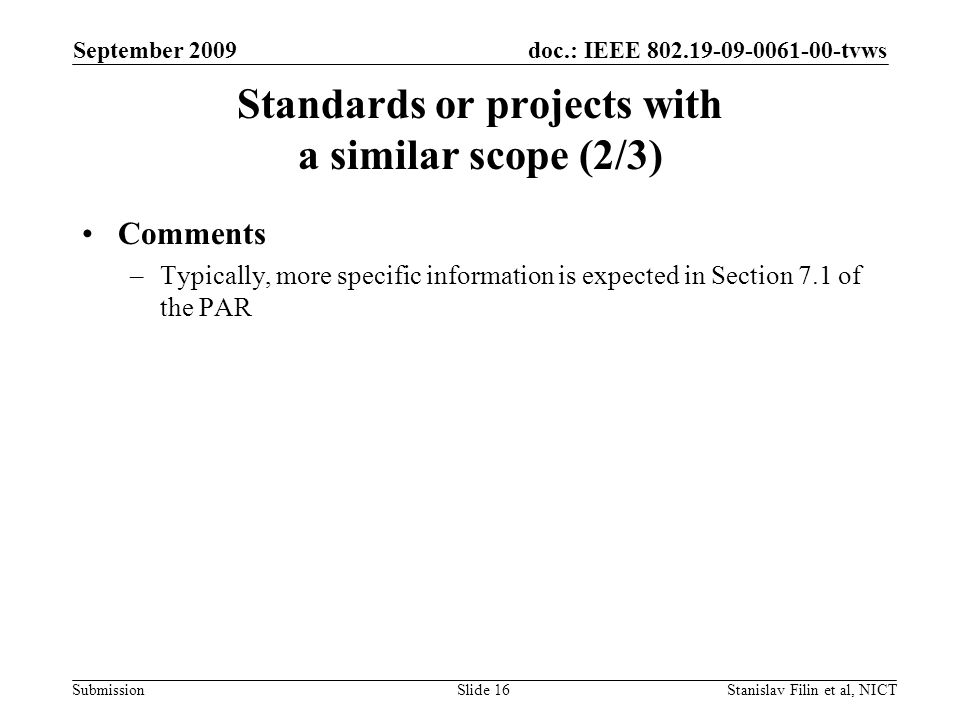 doc.: IEEE 802.19-09-0061-00-tvws Submission September 2009 Stanislav Filin et al, NICTSlide 16 Standards or projects with a similar scope (2/3) Comments –Typically, more specific information is expected in Section 7.1 of the PAR