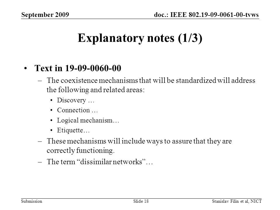 doc.: IEEE 802.19-09-0061-00-tvws Submission September 2009 Stanislav Filin et al, NICTSlide 18 Explanatory notes (1/3) Text in 19-09-0060-00 –The coexistence mechanisms that will be standardized will address the following and related areas: Discovery … Connection … Logical mechanism… Etiquette… –These mechanisms will include ways to assure that they are correctly functioning.