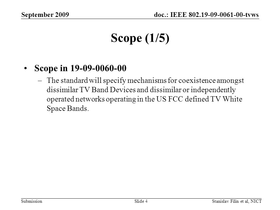 doc.: IEEE tvws Submission September 2009 Stanislav Filin et al, NICTSlide 4 Scope (1/5) Scope in –The standard will specify mechanisms for coexistence amongst dissimilar TV Band Devices and dissimilar or independently operated networks operating in the US FCC defined TV White Space Bands.