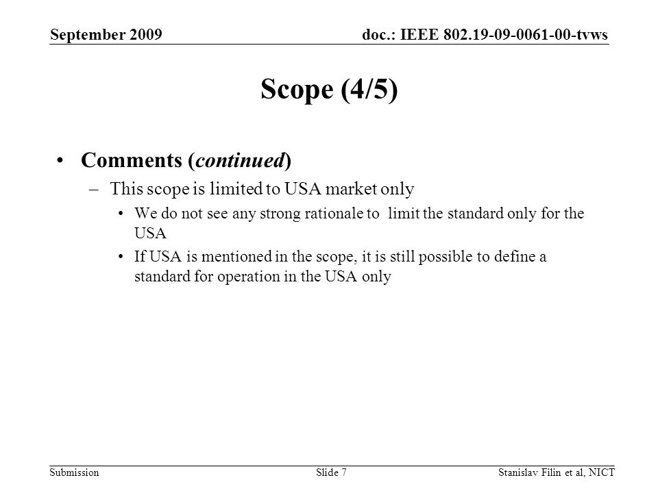 doc.: IEEE tvws Submission September 2009 Stanislav Filin et al, NICTSlide 7 Scope (4/5) Comments (continued) –This scope is limited to USA market only We do not see any strong rationale to limit the standard only for the USA If USA is mentioned in the scope, it is still possible to define a standard for operation in the USA only