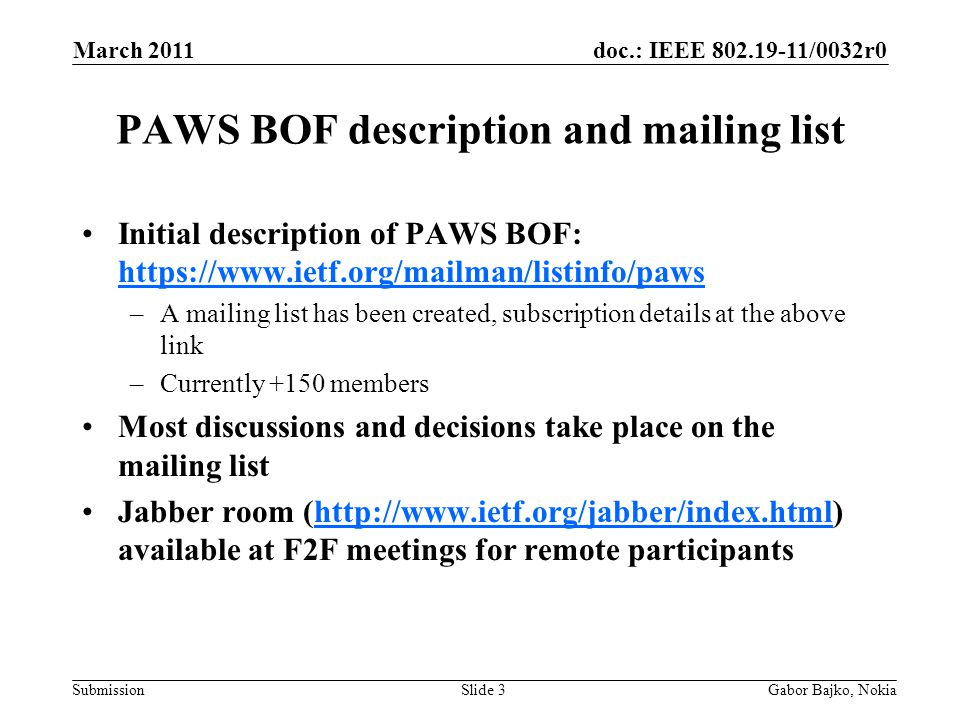 doc.: IEEE 802.19-11/0032r0 Submission PAWS BOF reading material Problem statement: http://www.ietf.org/id/draft-patil- paws-problem-stmt-01.txthttp://www.ietf.org/id/draft-patil- paws-problem-stmt-01.txt Use case scenarios: http://www.ietf.org/id/draft- probasco-paws-overview-usecases-00.txthttp://www.ietf.org/id/draft- probasco-paws-overview-usecases-00.txt Further input welcomed.