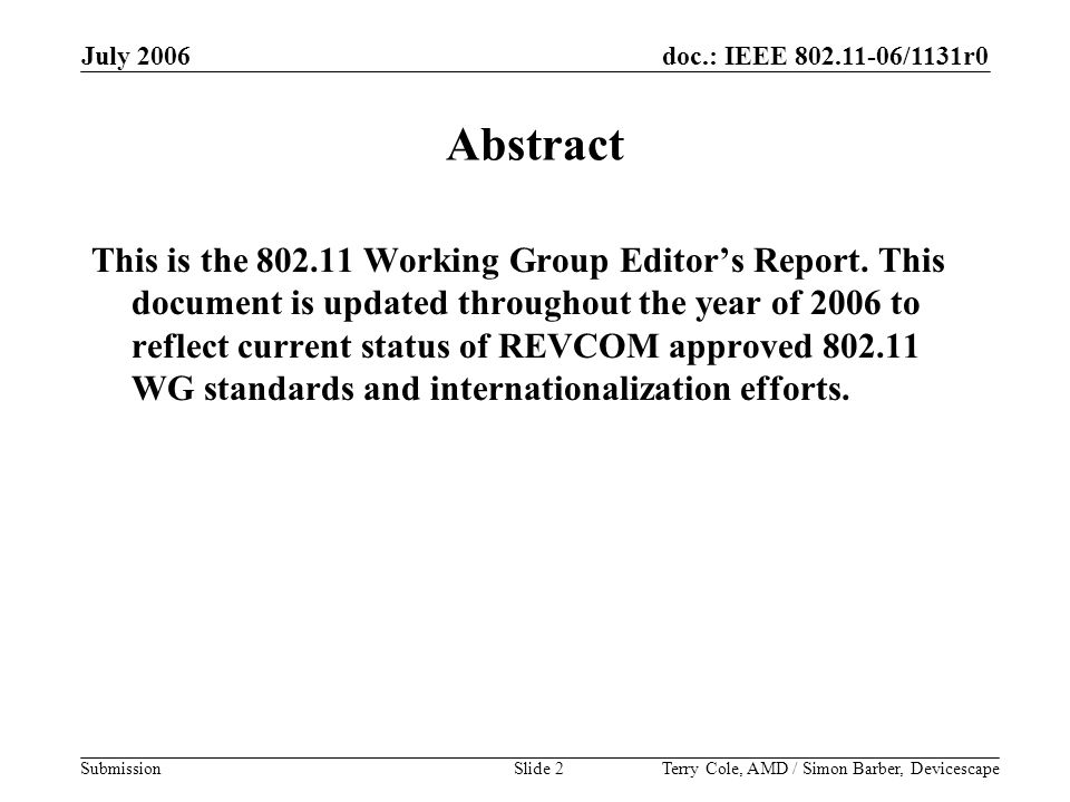 doc.: IEEE 802.11-06/1131r0 Submission July 2006 Terry Cole, AMD / Simon Barber, DevicescapeSlide 2 Abstract This is the 802.11 Working Group Editor's Report.