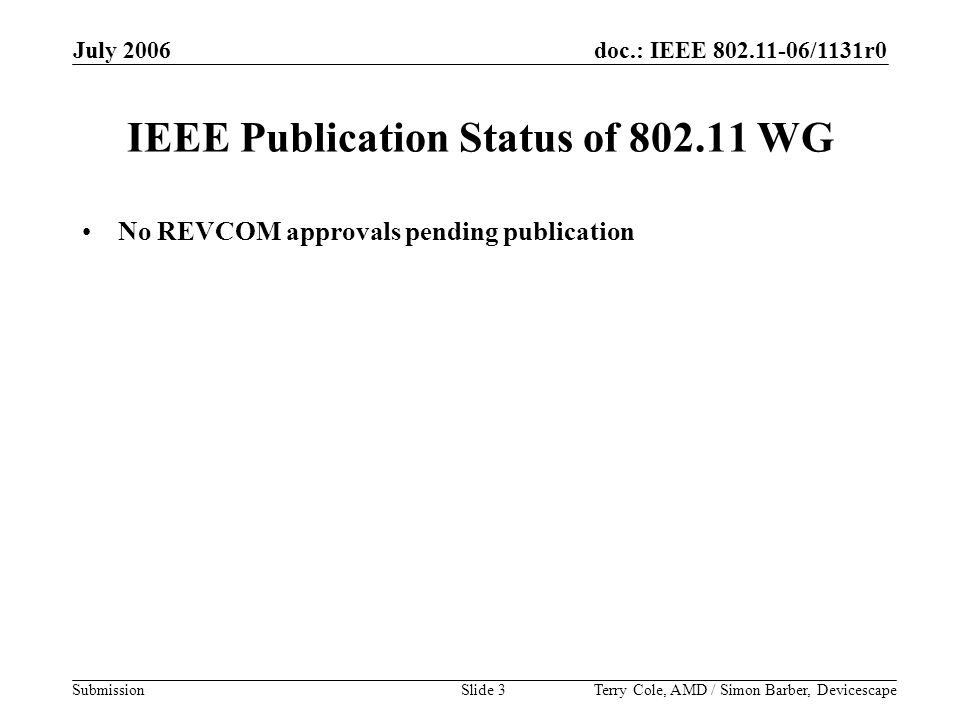 doc.: IEEE 802.11-06/1131r0 Submission July 2006 Terry Cole, AMD / Simon Barber, DevicescapeSlide 3 IEEE Publication Status of 802.11 WG No REVCOM approvals pending publication