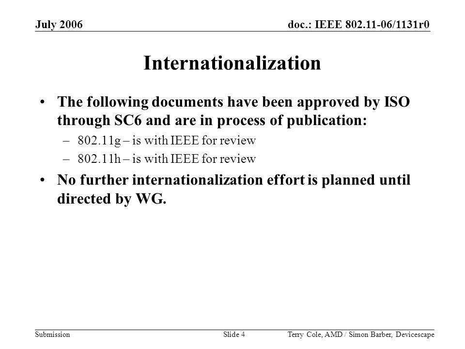 doc.: IEEE 802.11-06/1131r0 Submission July 2006 Terry Cole, AMD / Simon Barber, DevicescapeSlide 4 Internationalization The following documents have been approved by ISO through SC6 and are in process of publication: –802.11g – is with IEEE for review –802.11h – is with IEEE for review No further internationalization effort is planned until directed by WG.