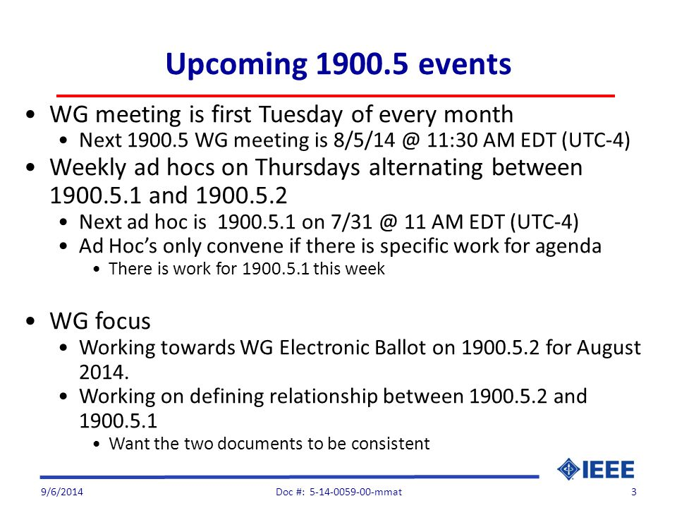 Upcoming 1900.5 events WG meeting is first Tuesday of every month Next 1900.5 WG meeting is 8/5/14 @ 11:30 AM EDT (UTC-4) Weekly ad hocs on Thursdays alternating between 1900.5.1 and 1900.5.2 Next ad hoc is 1900.5.1 on 7/31 @ 11 AM EDT (UTC-4) Ad Hoc's only convene if there is specific work for agenda There is work for 1900.5.1 this week WG focus Working towards WG Electronic Ballot on 1900.5.2 for August 2014.