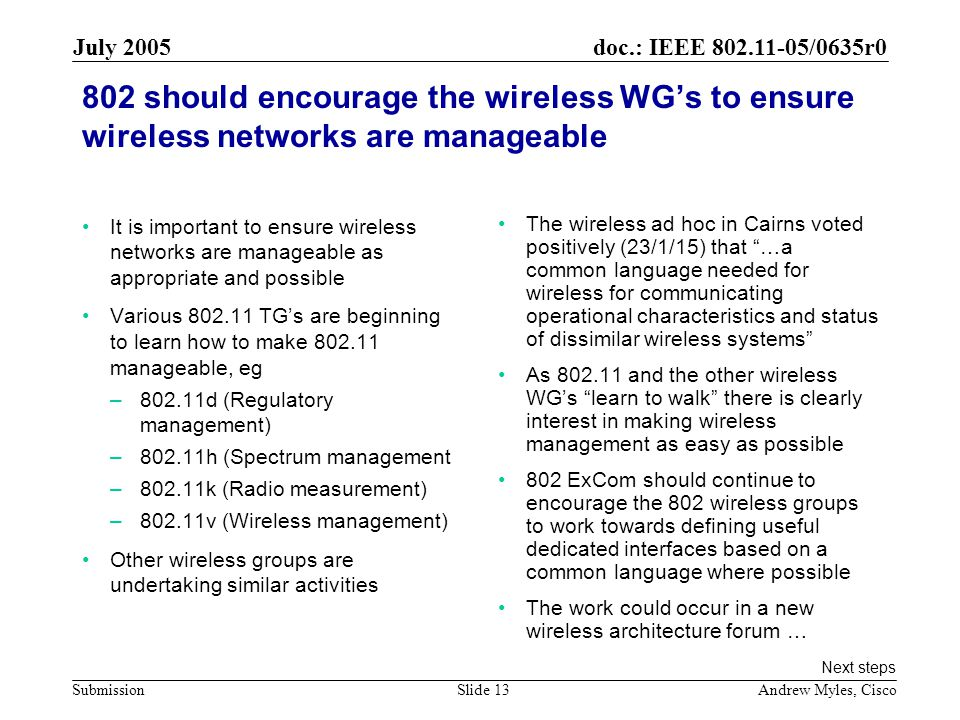 doc.: IEEE /0635r0 Submission July 2005 Andrew Myles, CiscoSlide should encourage the wireless WG's to ensure wireless networks are manageable It is important to ensure wireless networks are manageable as appropriate and possible Various TG's are beginning to learn how to make manageable, eg –802.11d (Regulatory management) –802.11h (Spectrum management –802.11k (Radio measurement) –802.11v (Wireless management) Other wireless groups are undertaking similar activities The wireless ad hoc in Cairns voted positively (23/1/15) that …a common language needed for wireless for communicating operational characteristics and status of dissimilar wireless systems As and the other wireless WG's learn to walk there is clearly interest in making wireless management as easy as possible 802 ExCom should continue to encourage the 802 wireless groups to work towards defining useful dedicated interfaces based on a common language where possible The work could occur in a new wireless architecture forum … Next steps