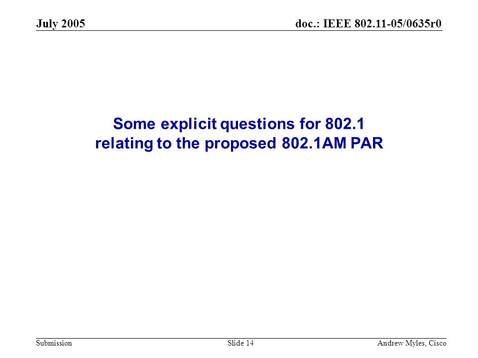 doc.: IEEE 802.11-05/0635r0 Submission July 2005 Andrew Myles, CiscoSlide 14 Some explicit questions for 802.1 relating to the proposed 802.1AM PAR