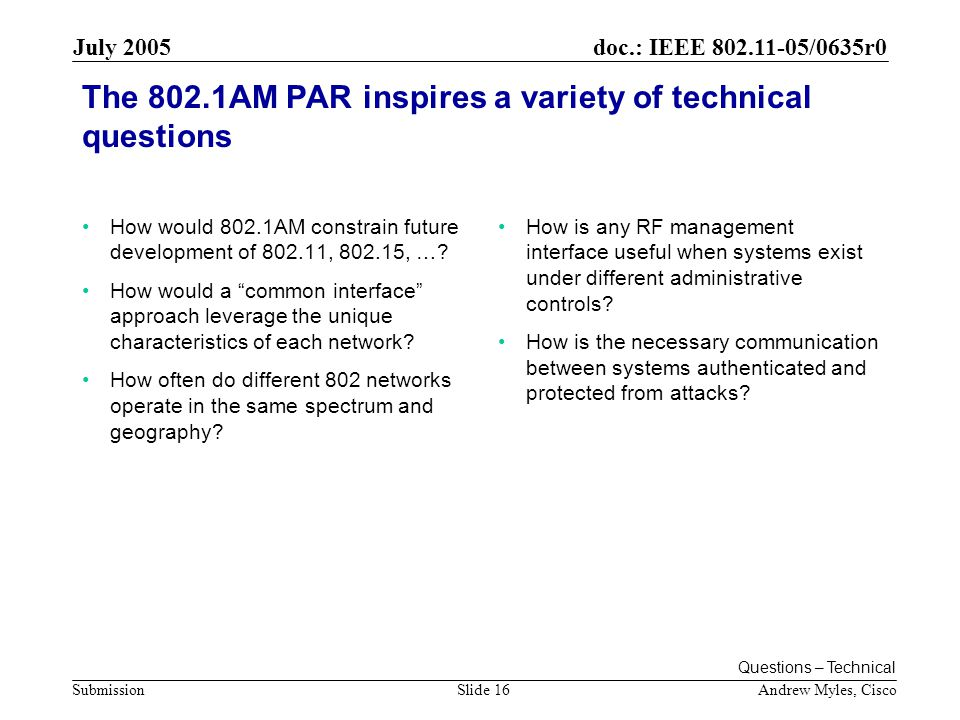 doc.: IEEE /0635r0 Submission July 2005 Andrew Myles, CiscoSlide 16 The 802.1AM PAR inspires a variety of technical questions How would 802.1AM constrain future development of , , ….