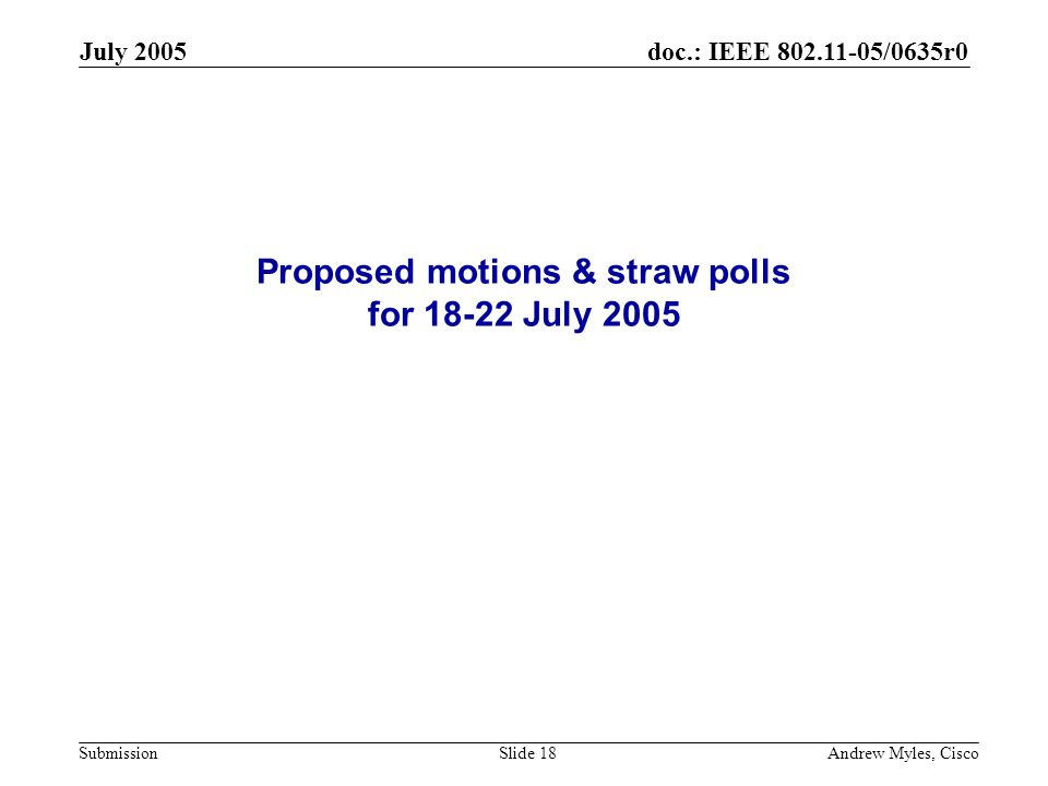 doc.: IEEE 802.11-05/0635r0 Submission July 2005 Andrew Myles, CiscoSlide 18 Proposed motions & straw polls for 18-22 July 2005