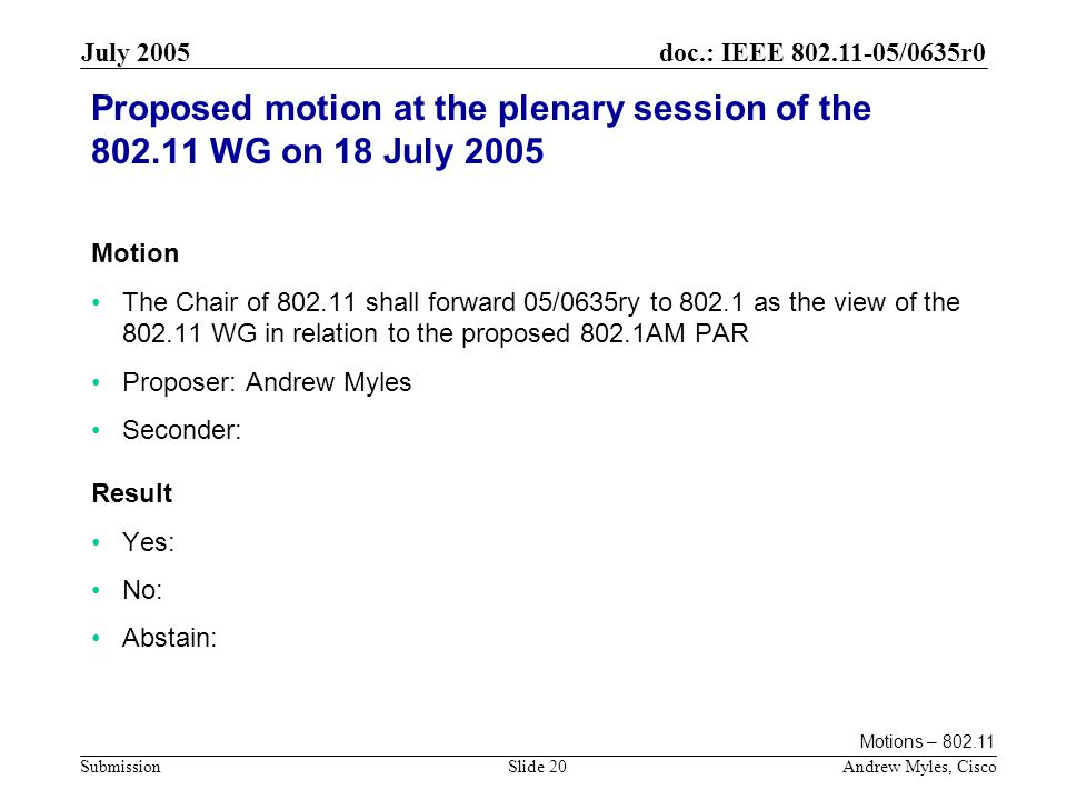 doc.: IEEE 802.11-05/0635r0 Submission July 2005 Andrew Myles, CiscoSlide 20 Proposed motion at the plenary session of the 802.11 WG on 18 July 2005 Motion The Chair of 802.11 shall forward 05/0635ry to 802.1 as the view of the 802.11 WG in relation to the proposed 802.1AM PAR Proposer: Andrew Myles Seconder: Result Yes: No: Abstain: Motions – 802.11