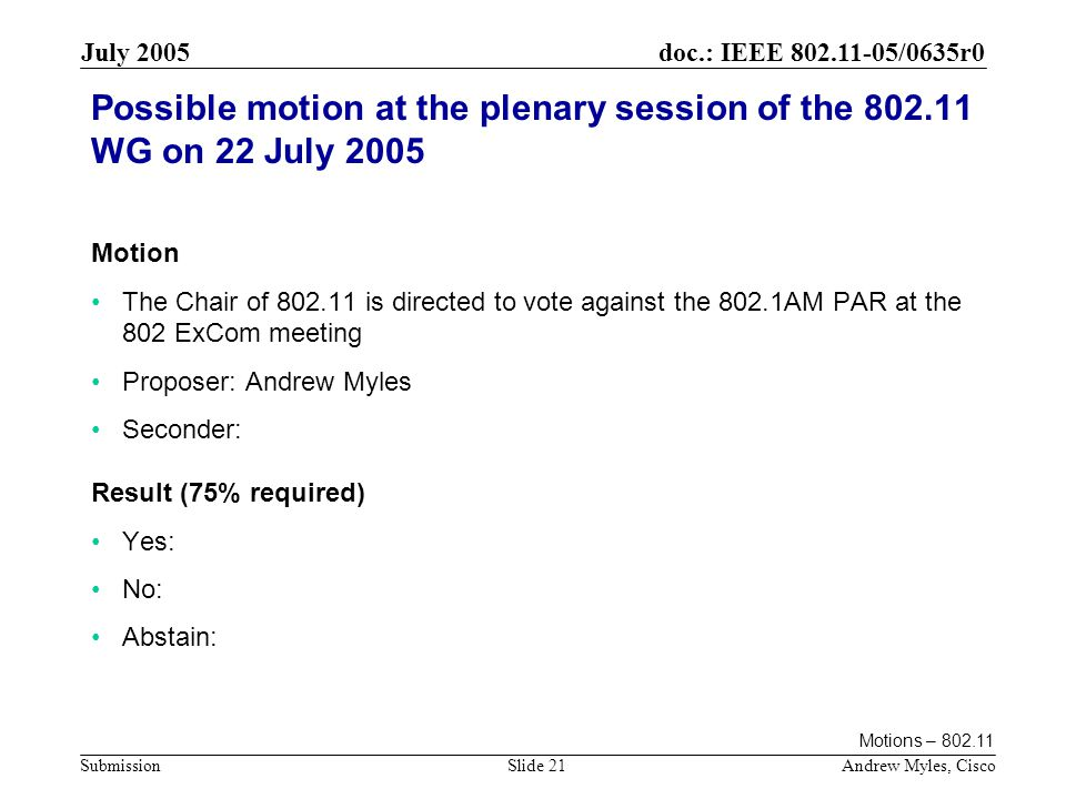 doc.: IEEE /0635r0 Submission July 2005 Andrew Myles, CiscoSlide 21 Possible motion at the plenary session of the WG on 22 July 2005 Motion The Chair of is directed to vote against the 802.1AM PAR at the 802 ExCom meeting Proposer: Andrew Myles Seconder: Result (75% required) Yes: No: Abstain: Motions –